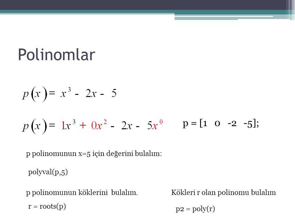 Polinomlar p = [1 0 -2 -5]; p polinomunun x=5 için değerini bulalım: